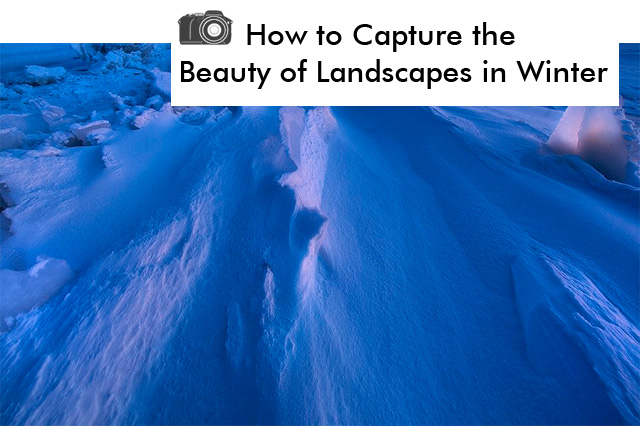 How to Capture Landscapes in Winter